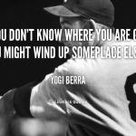 Yogi Berra - If you don't know where you're going, you might wind up someplace else.